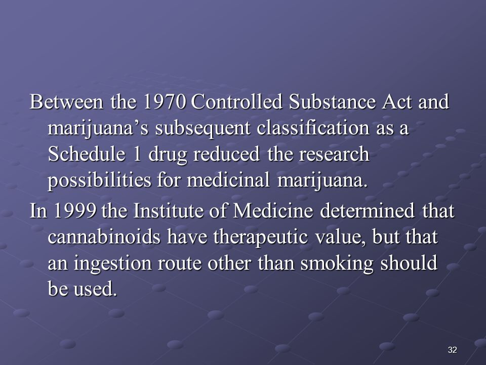 Between the 1970 Controlled Substance Act and marijuana's subsequent classification as a Schedule 1 drug reduced the research possibilities for medicinal marijuana.