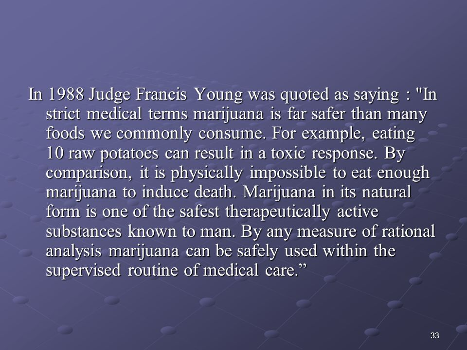 In 1988 Judge Francis Young was quoted as saying : In strict medical terms marijuana is far safer than many foods we commonly consume.