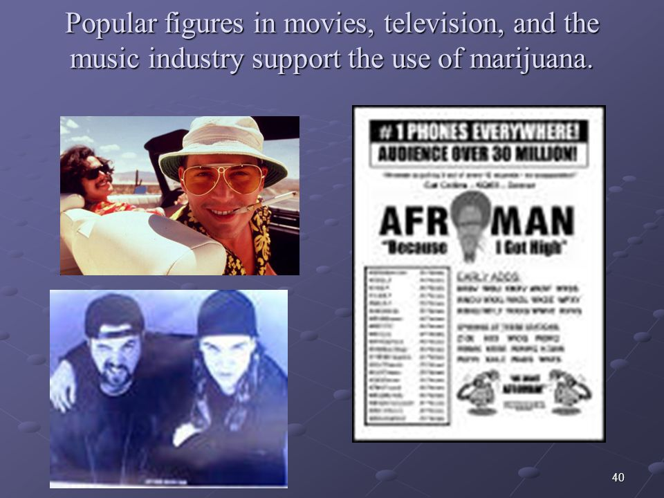 Popular figures in movies, television, and the music industry support the use of marijuana.