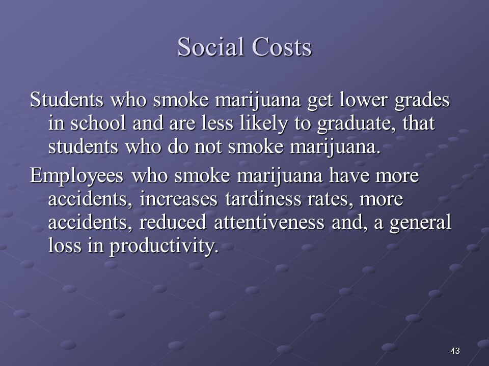 Social Costs Students who smoke marijuana get lower grades in school and are less likely to graduate, that students who do not smoke marijuana.