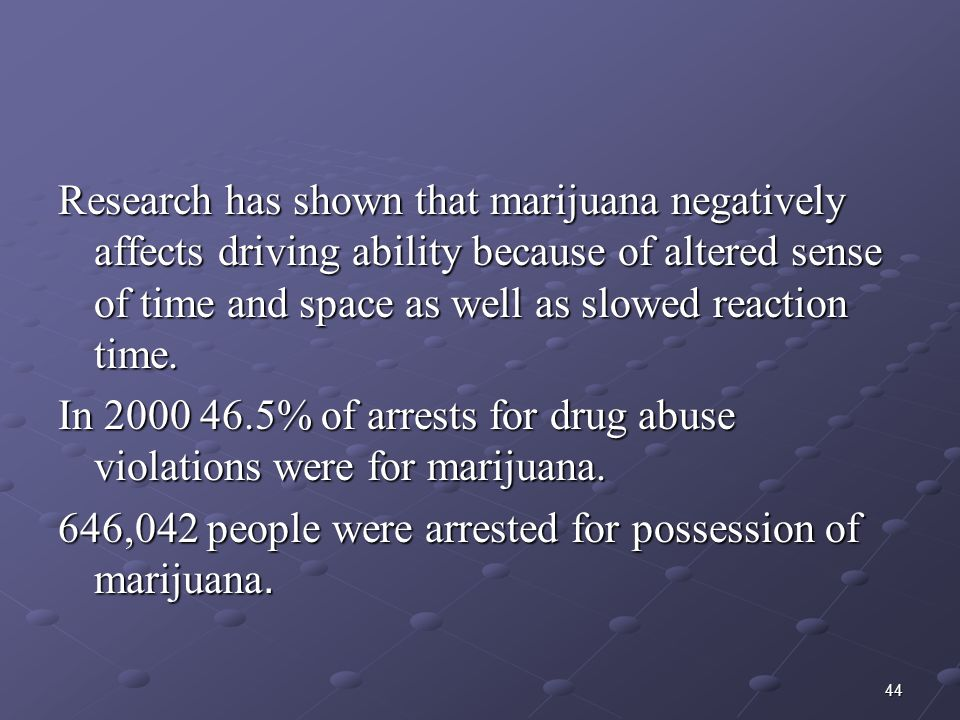 Research has shown that marijuana negatively affects driving ability because of altered sense of time and space as well as slowed reaction time.