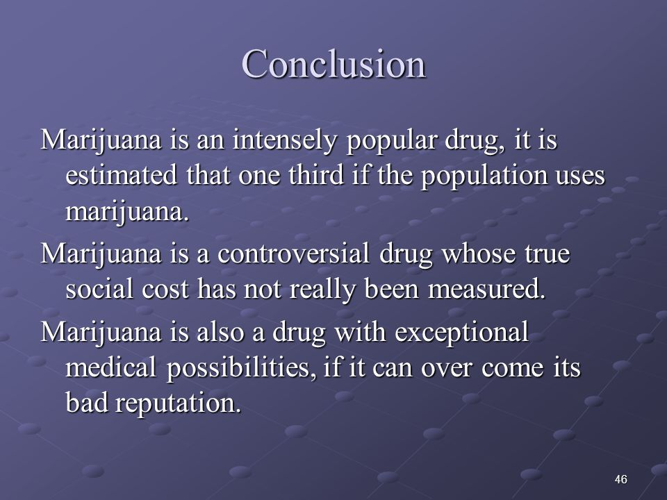 Conclusion Marijuana is an intensely popular drug, it is estimated that one third if the population uses marijuana.