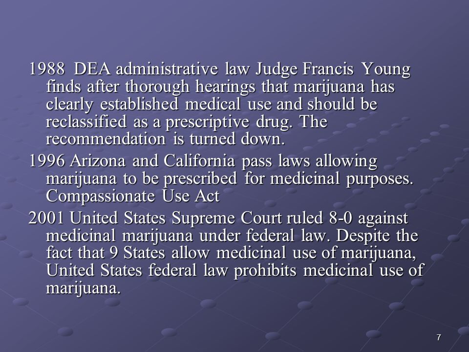 1988 DEA administrative law Judge Francis Young finds after thorough hearings that marijuana has clearly established medical use and should be reclassified as a prescriptive drug. The recommendation is turned down.