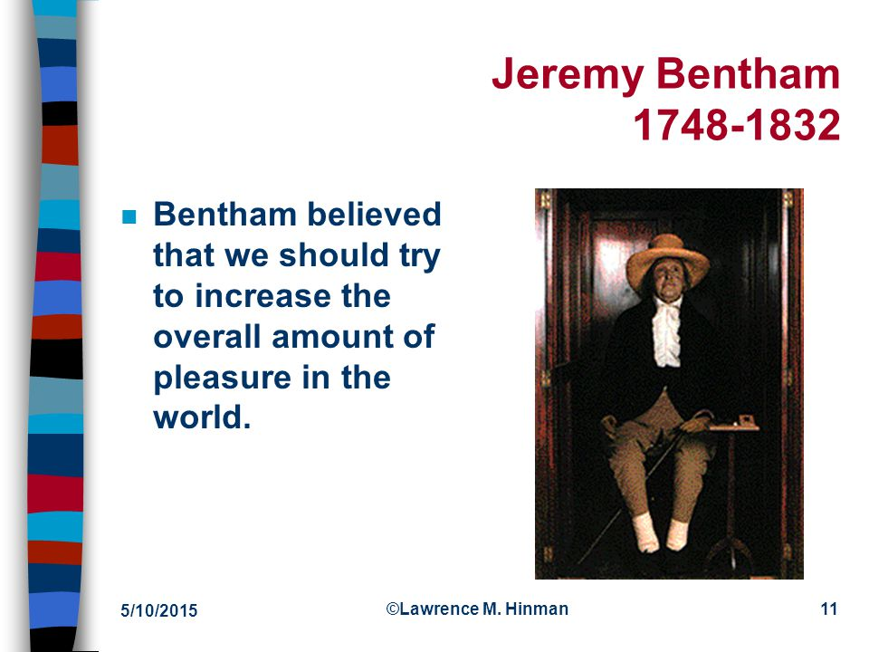 4/15/2017 Jeremy Bentham 1748-1832. Bentham believed that we should try to increase the overall amount of pleasure in the world.