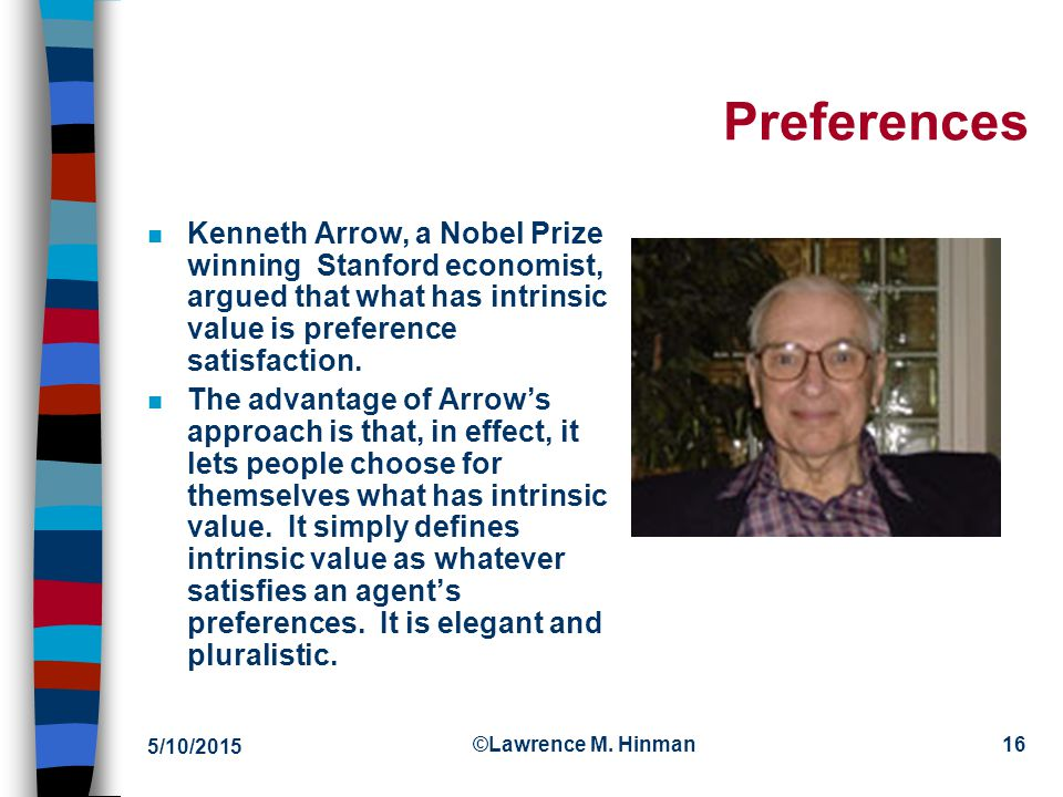 4/15/2017 Preferences. Kenneth Arrow, a Nobel Prize winning Stanford economist, argued that what has intrinsic value is preference satisfaction.