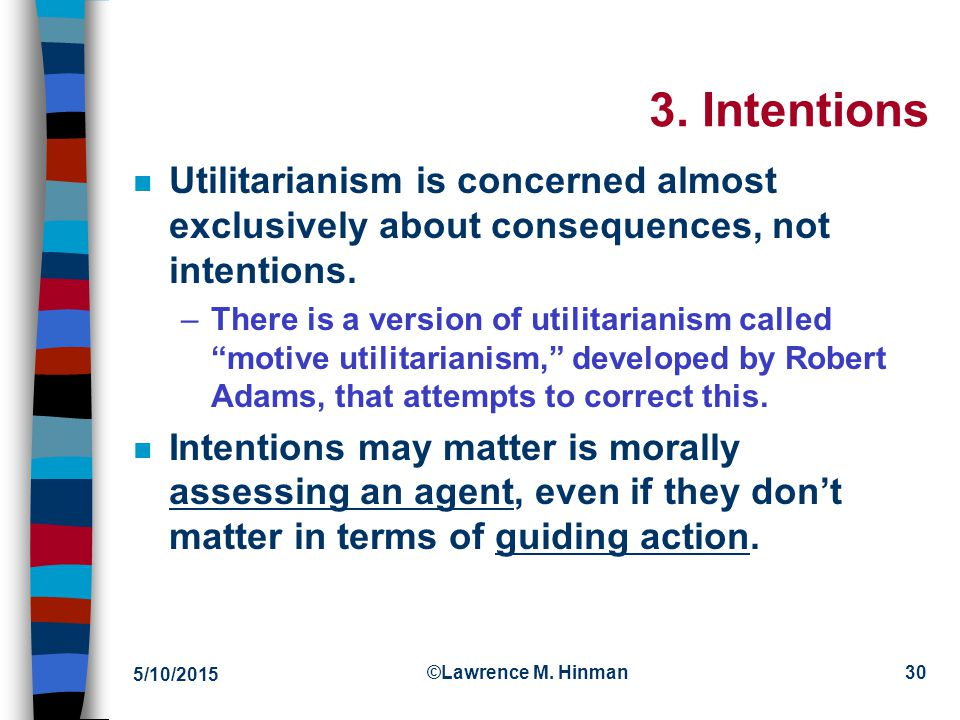 4/15/2017 3. Intentions. Utilitarianism is concerned almost exclusively about consequences, not intentions.