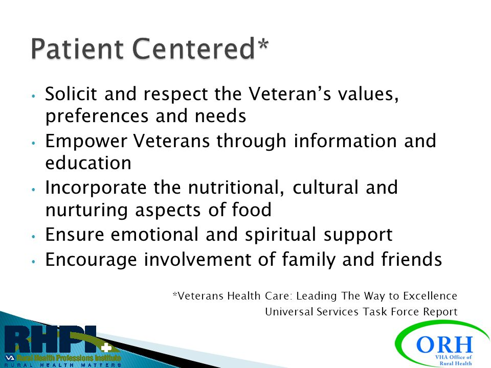 Patient Centered* Solicit and respect the Veteran's values, preferences and needs. Empower Veterans through information and education.
