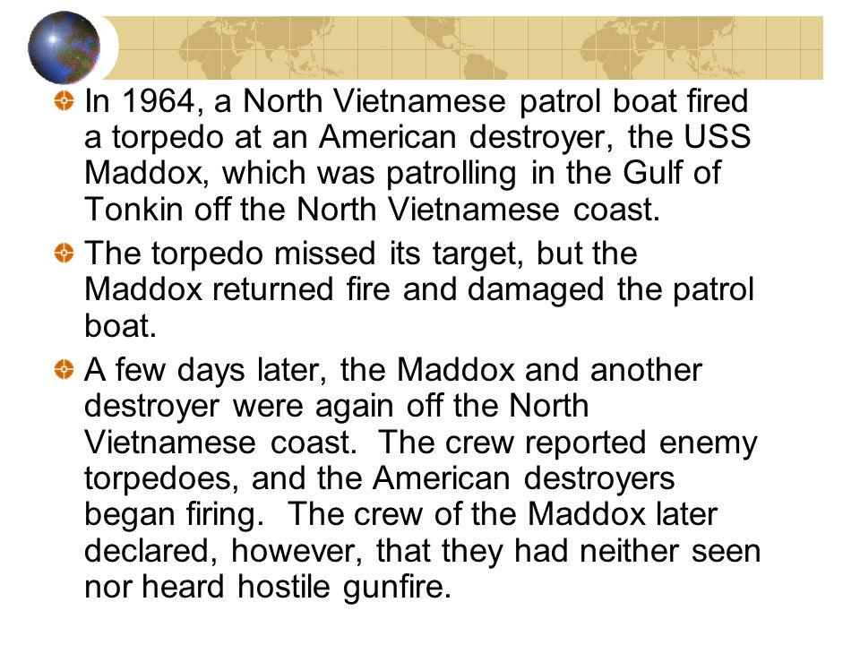 In 1964, a North Vietnamese patrol boat fired a torpedo at an American destroyer, the USS Maddox, which was patrolling in the Gulf of Tonkin off the North Vietnamese coast.