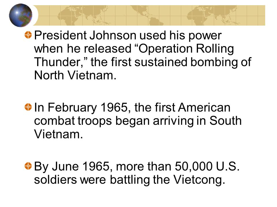 President Johnson used his power when he released Operation Rolling Thunder, the first sustained bombing of North Vietnam.