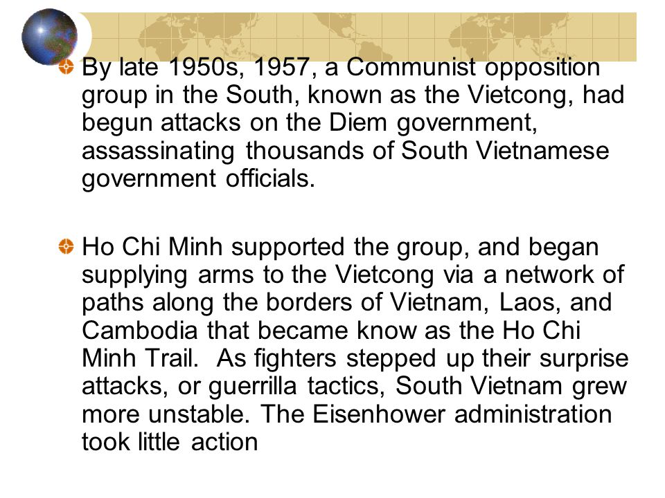 By late 1950s, 1957, a Communist opposition group in the South, known as the Vietcong, had begun attacks on the Diem government, assassinating thousands of South Vietnamese government officials.
