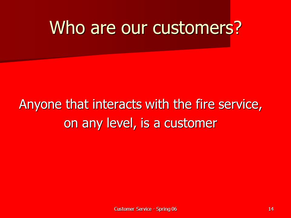 Who are our customers Anyone that interacts with the fire service,