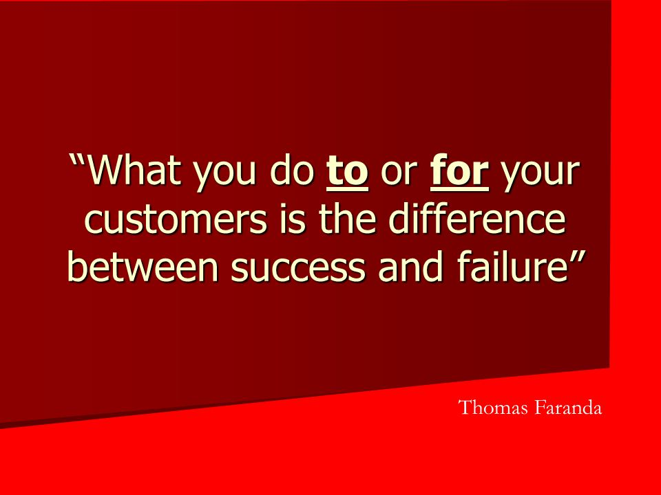 What you do to or for your customers is the difference between success and failure