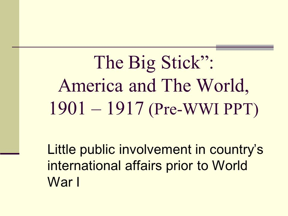 The Big Stick : America and The World, 1901 – 1917 (Pre-WWI PPT)