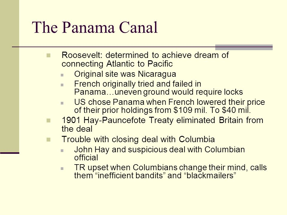 The Panama Canal Roosevelt: determined to achieve dream of connecting Atlantic to Pacific. Original site was Nicaragua.