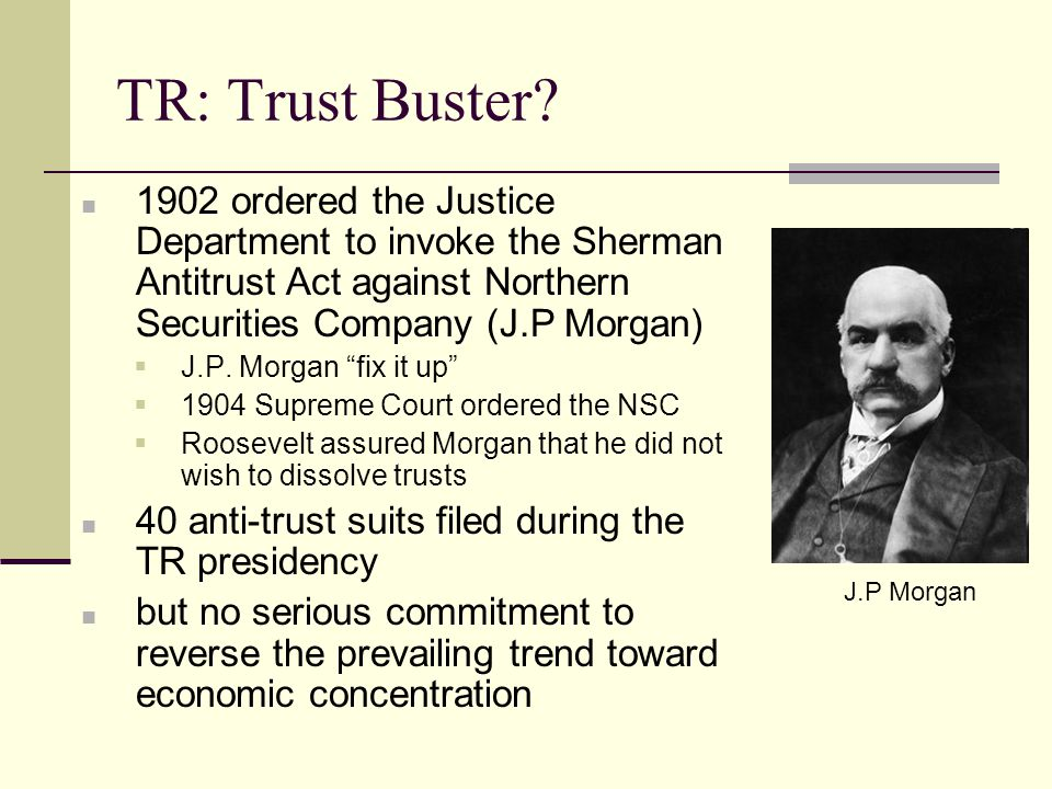 TR: Trust Buster 1902 ordered the Justice Department to invoke the Sherman Antitrust Act against Northern Securities Company (J.P Morgan)