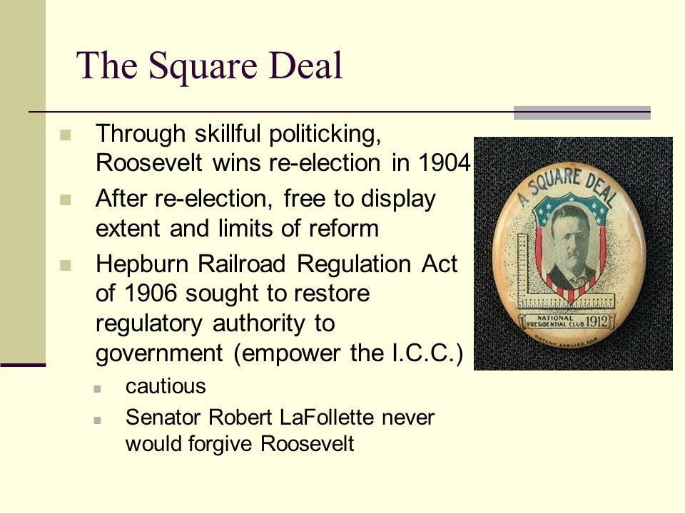 The Square Deal Through skillful politicking, Roosevelt wins re-election in 1904. After re-election, free to display extent and limits of reform.