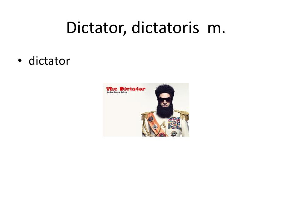 Dictator, dictatoris m. dictator