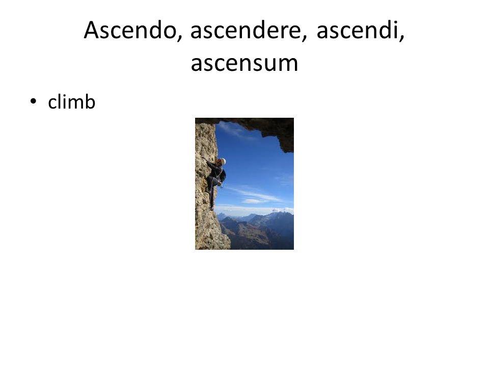 Ascendo, ascendere, ascendi, ascensum