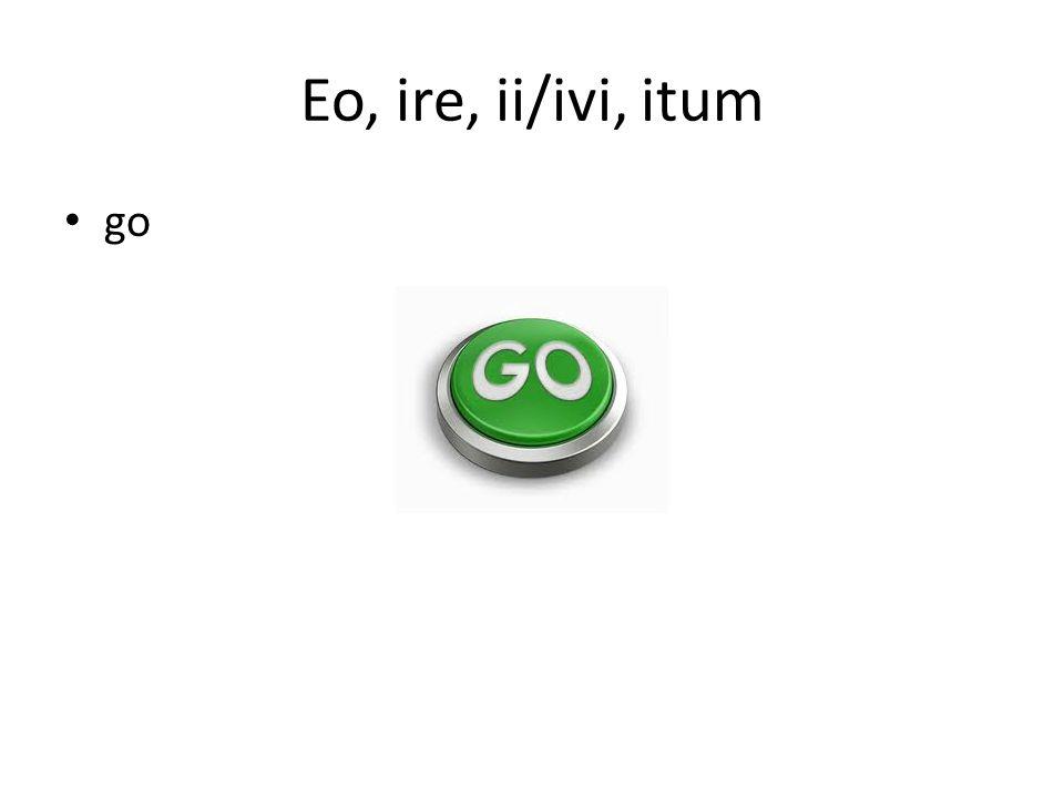 Eo, ire, ii/ivi, itum go