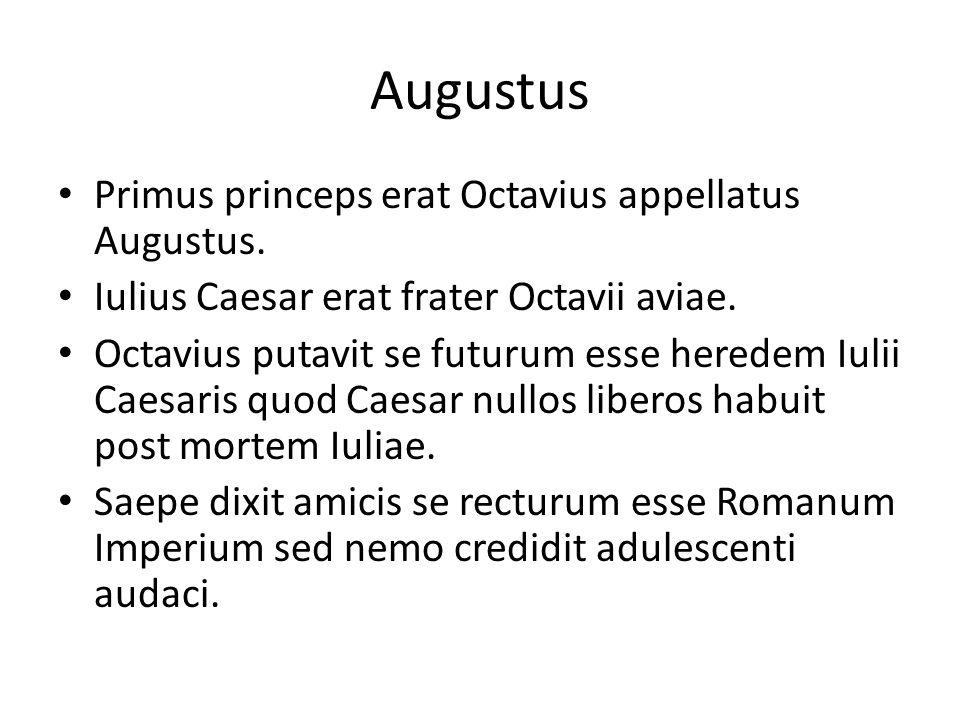 Augustus Primus princeps erat Octavius appellatus Augustus.