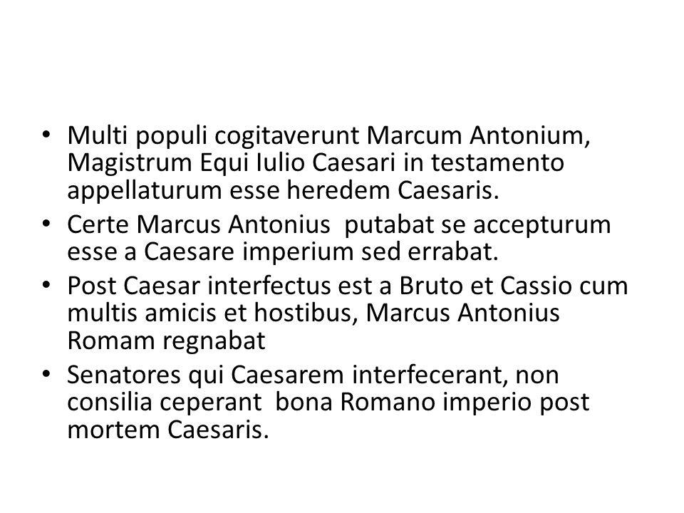 Multi populi cogitaverunt Marcum Antonium, Magistrum Equi Iulio Caesari in testamento appellaturum esse heredem Caesaris.