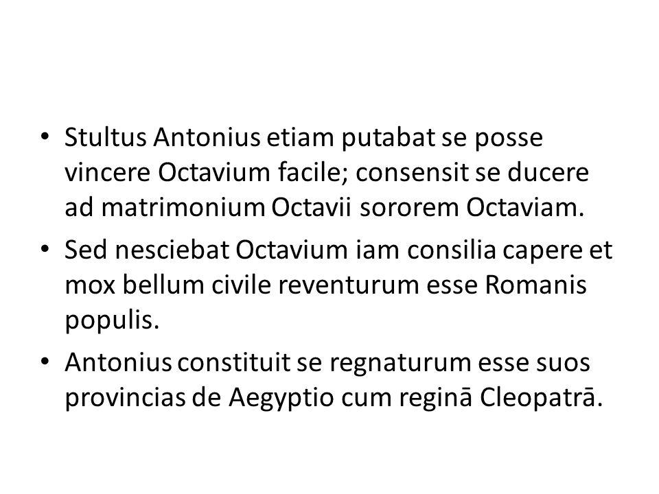 Stultus Antonius etiam putabat se posse vincere Octavium facile; consensit se ducere ad matrimonium Octavii sororem Octaviam.
