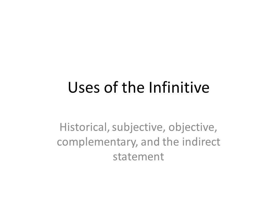 Uses of the Infinitive Historical, subjective, objective, complementary, and the indirect statement