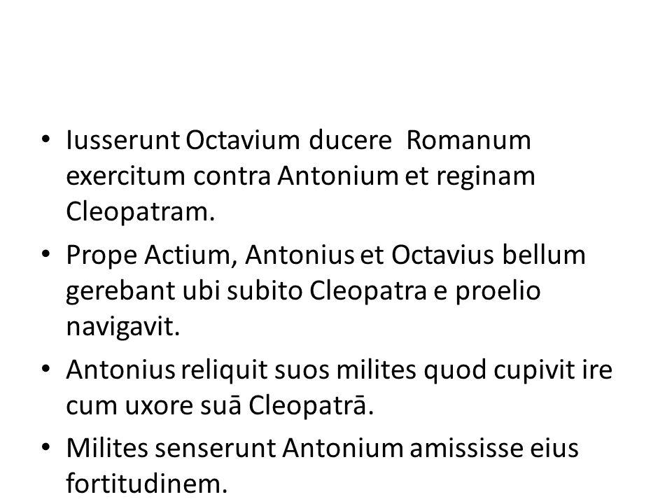 Iusserunt Octavium ducere Romanum exercitum contra Antonium et reginam Cleopatram.