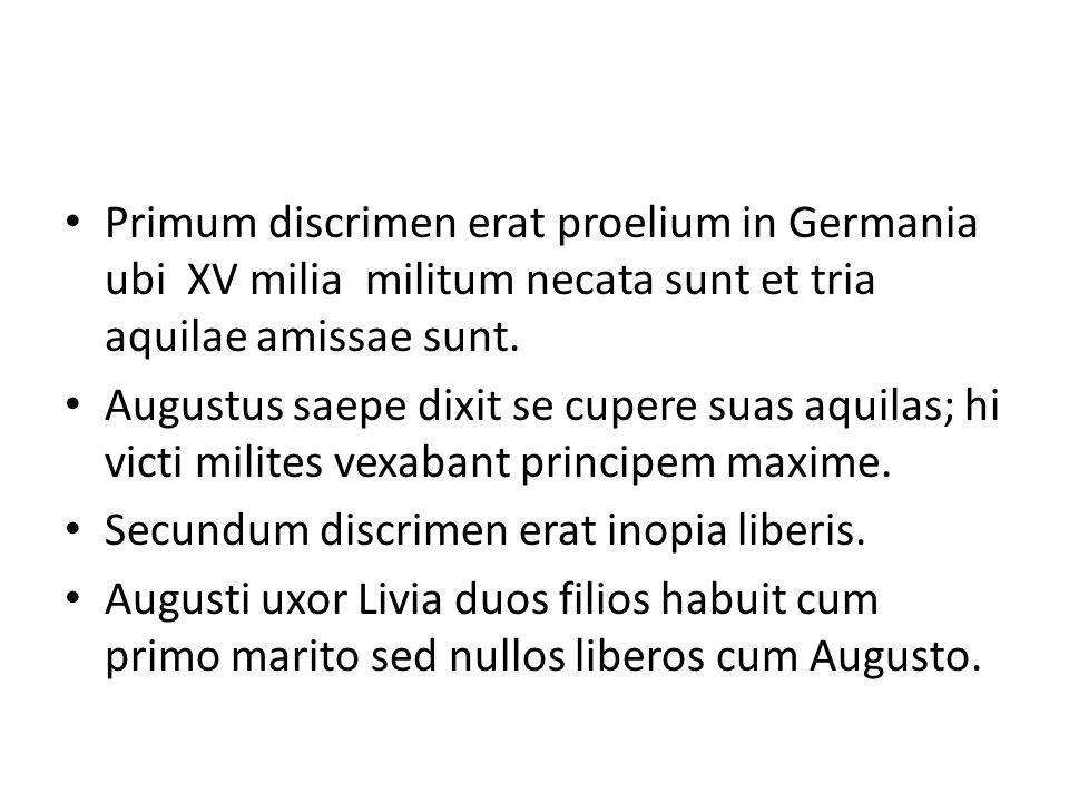 Primum discrimen erat proelium in Germania ubi XV milia militum necata sunt et tria aquilae amissae sunt.