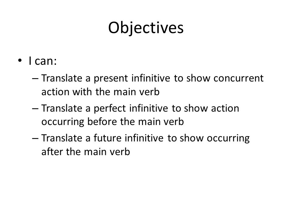 Objectives I can: Translate a present infinitive to show concurrent action with the main verb.