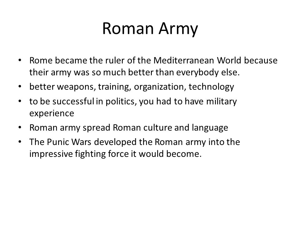 Roman Army Rome became the ruler of the Mediterranean World because their army was so much better than everybody else.