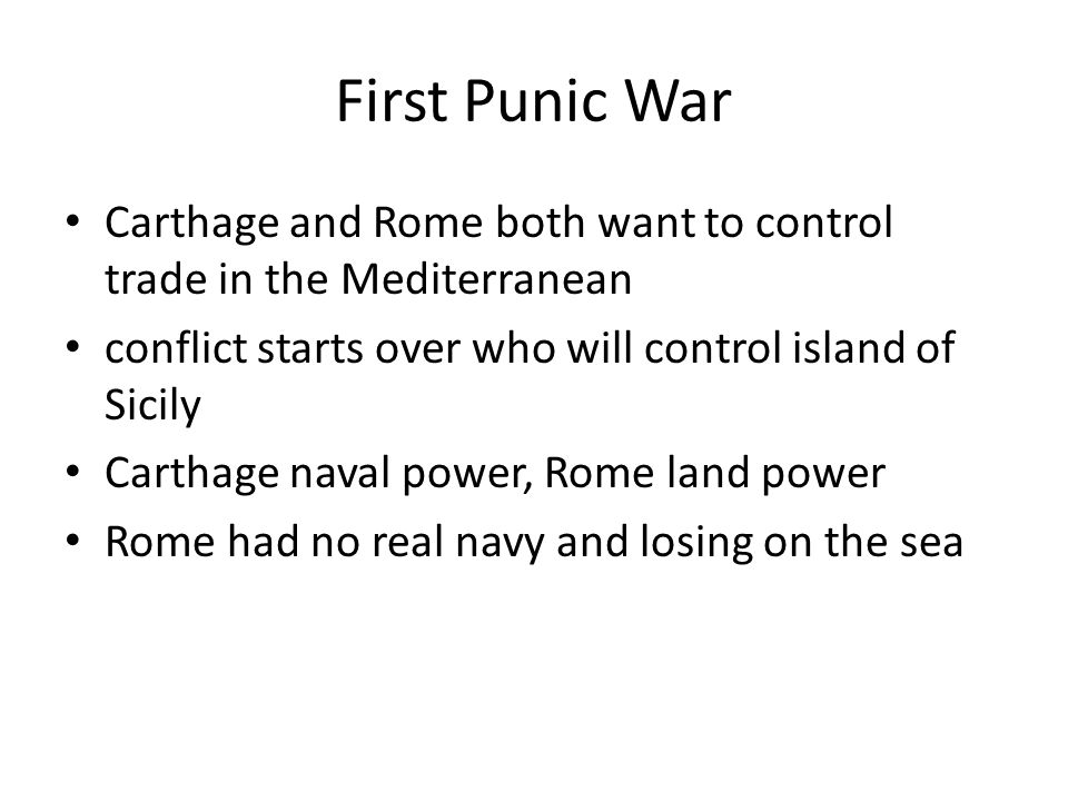 First Punic War Carthage and Rome both want to control trade in the Mediterranean. conflict starts over who will control island of Sicily.