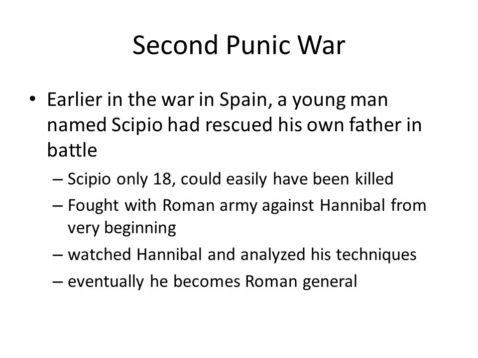 Second Punic War Earlier in the war in Spain, a young man named Scipio had rescued his own father in battle.