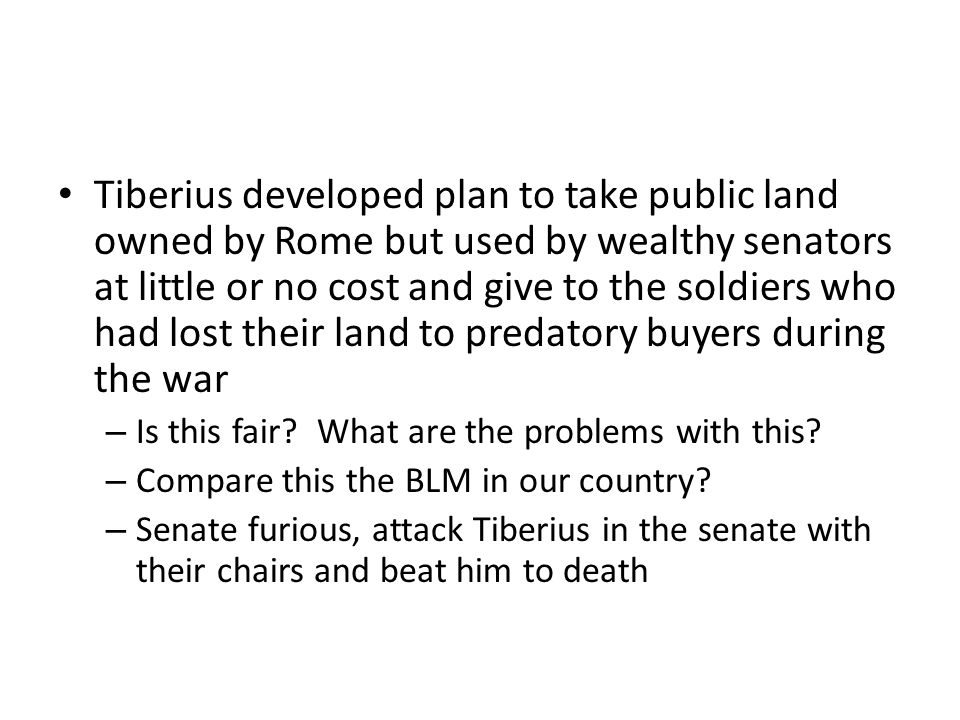Tiberius developed plan to take public land owned by Rome but used by wealthy senators at little or no cost and give to the soldiers who had lost their land to predatory buyers during the war