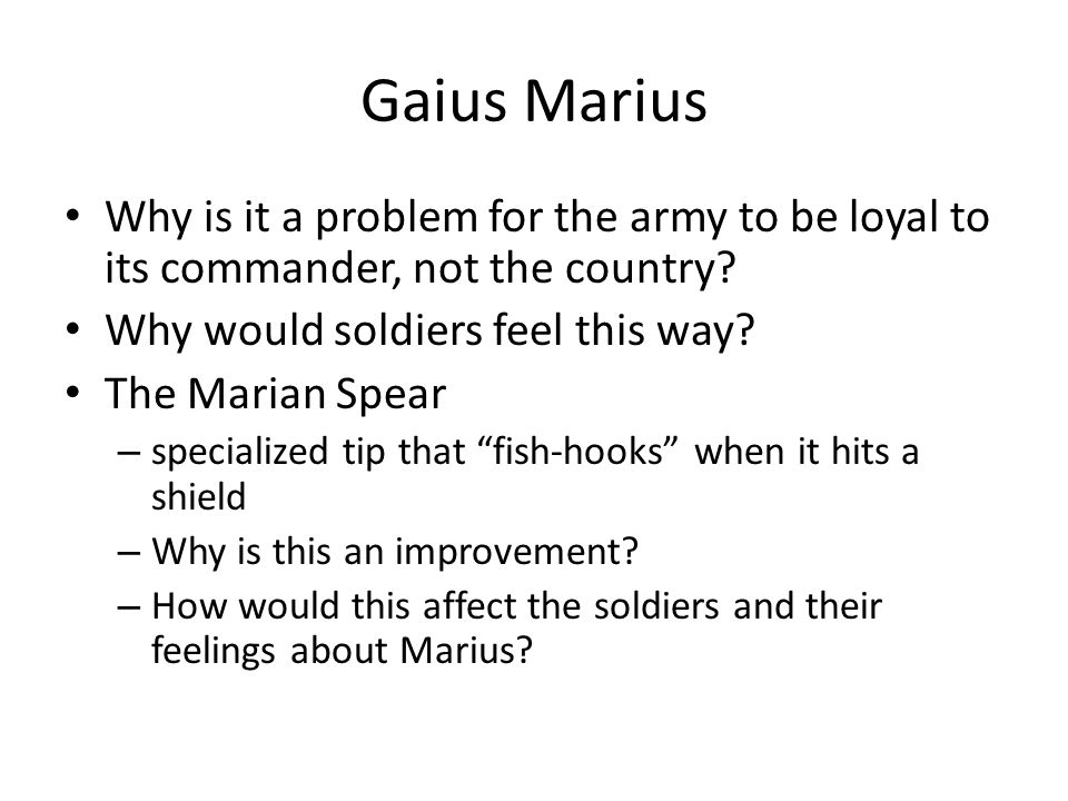 Gaius Marius Why is it a problem for the army to be loyal to its commander, not the country Why would soldiers feel this way