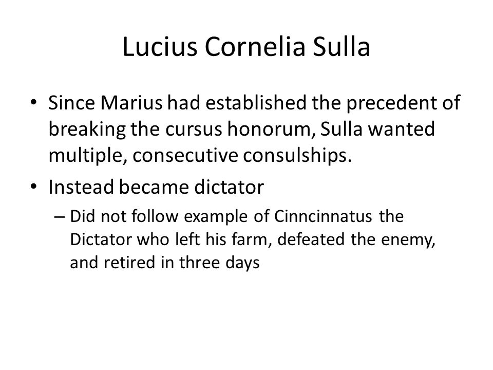 Lucius Cornelia Sulla Since Marius had established the precedent of breaking the cursus honorum, Sulla wanted multiple, consecutive consulships.