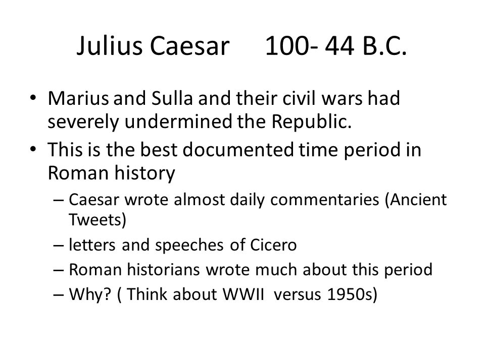 Julius Caesar 100- 44 B.C. Marius and Sulla and their civil wars had severely undermined the Republic.