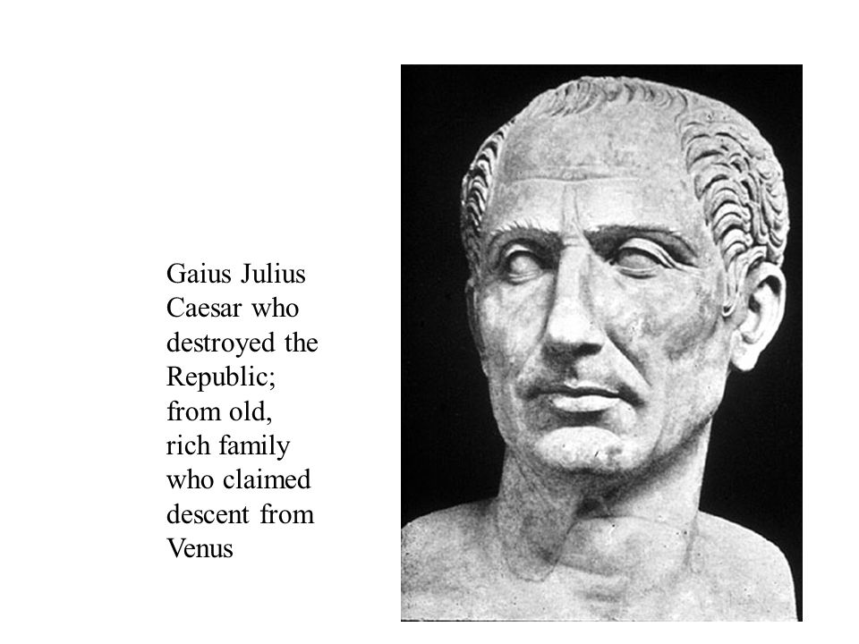 Gaius Julius Caesar who destroyed the Republic; from old, rich family who claimed descent from Venus