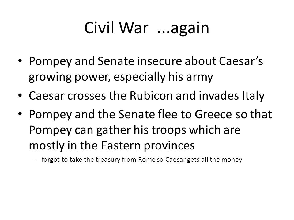 Civil War ...again Pompey and Senate insecure about Caesar's growing power, especially his army. Caesar crosses the Rubicon and invades Italy.