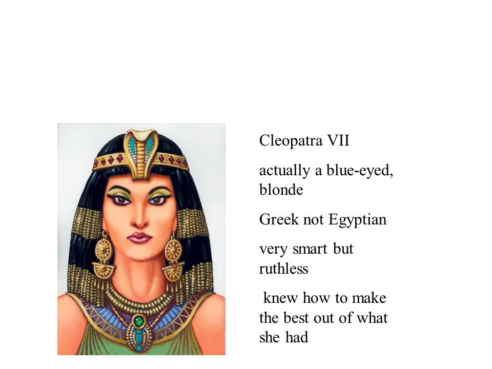 Cleopatra VII actually a blue-eyed, blonde. Greek not Egyptian.