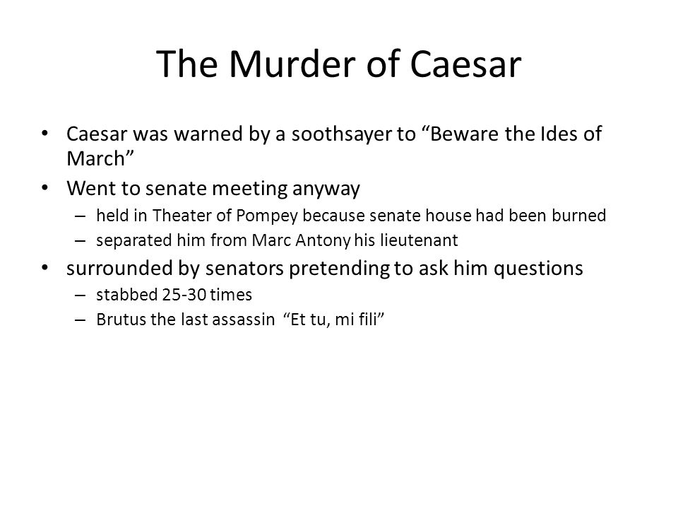 The Murder of Caesar Caesar was warned by a soothsayer to Beware the Ides of March Went to senate meeting anyway.