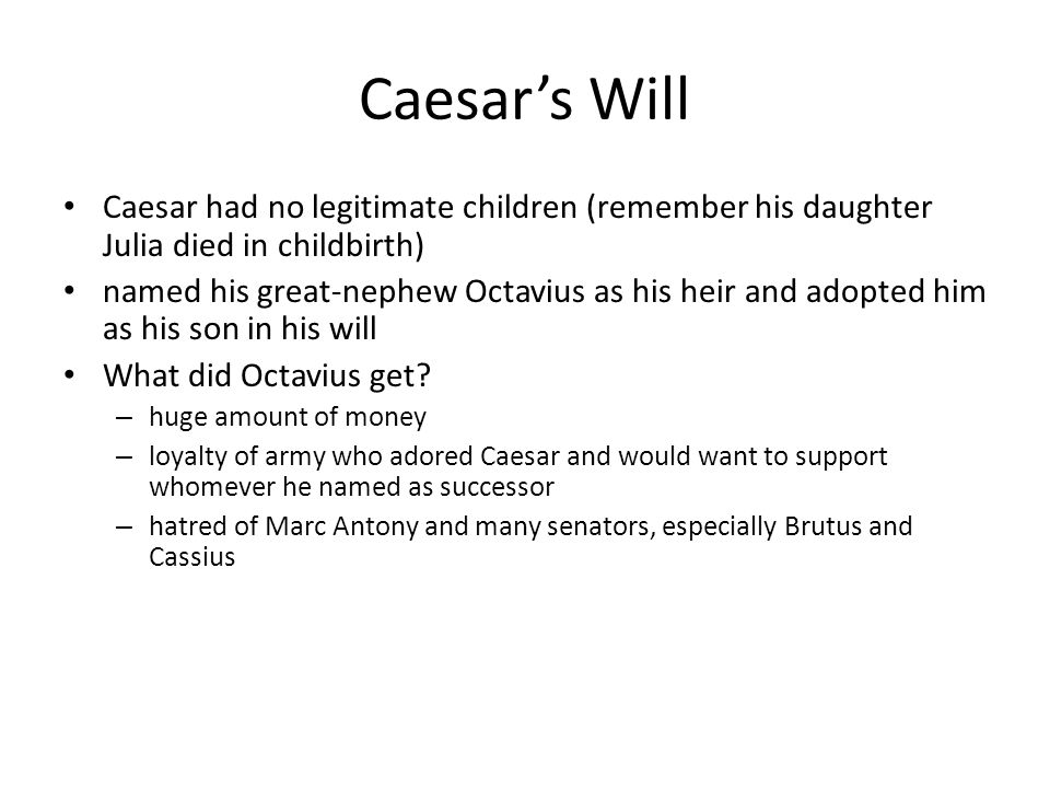 Caesar's Will Caesar had no legitimate children (remember his daughter Julia died in childbirth)