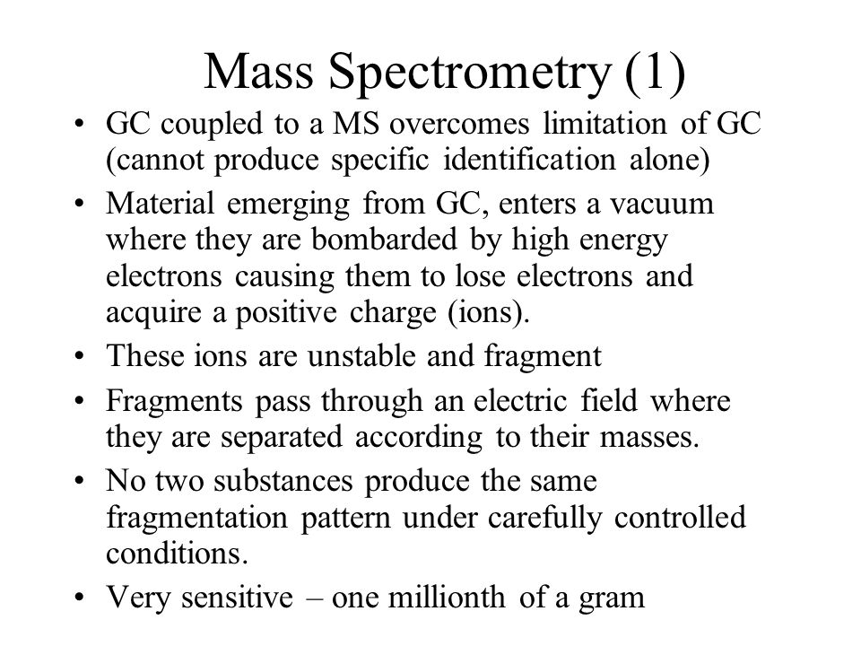 Mass Spectrometry (1) GC coupled to a MS overcomes limitation of GC (cannot produce specific identification alone)