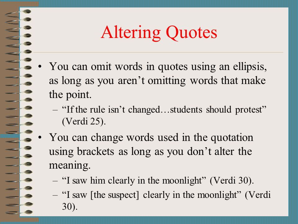 Altering Quotes You can omit words in quotes using an ellipsis, as long as you aren't omitting words that make the point.