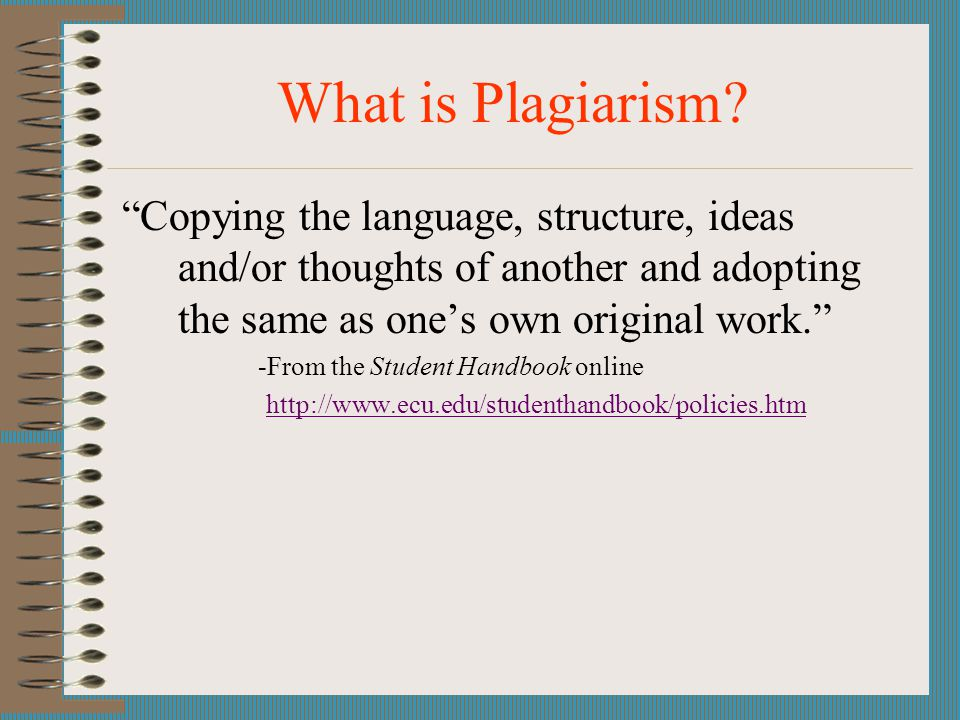 What is Plagiarism Copying the language, structure, ideas and/or thoughts of another and adopting the same as one's own original work.