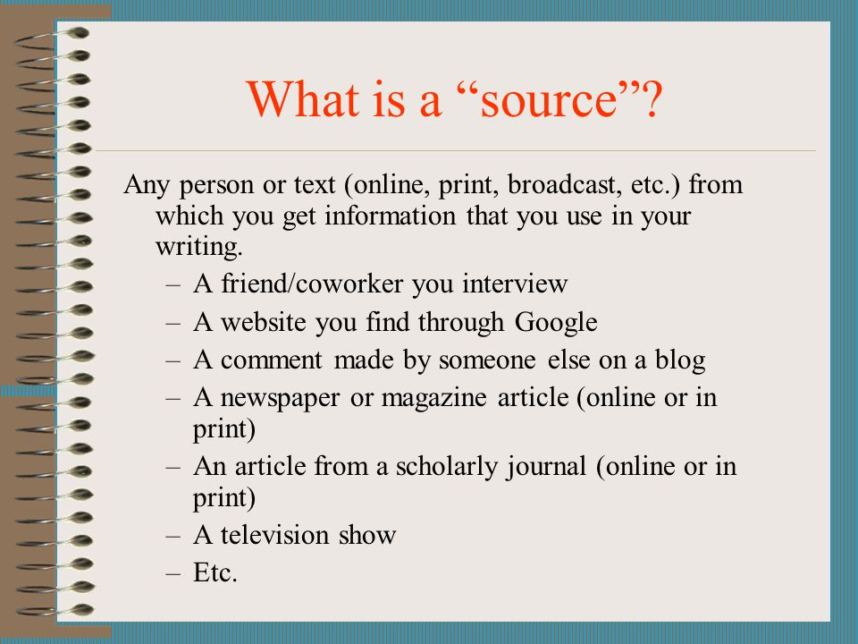 What is a source Any person or text (online, print, broadcast, etc.) from which you get information that you use in your writing.