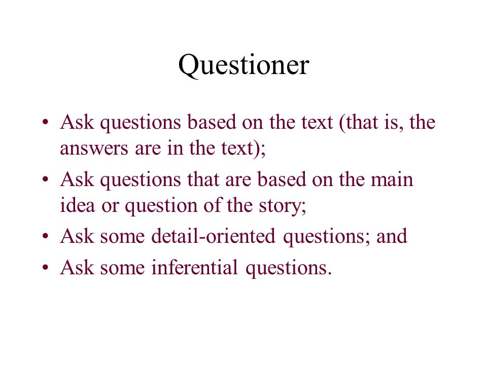 Questioner Ask questions based on the text (that is, the answers are in the text);