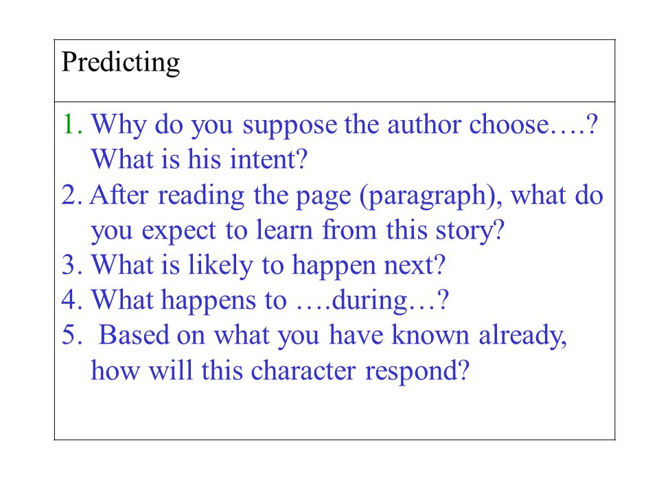 Predicting Why do you suppose the author choose…. What is his intent 2. After reading the page (paragraph), what do.