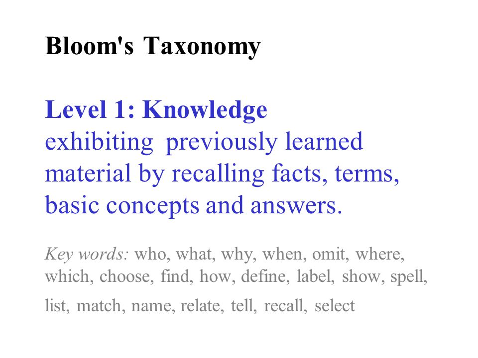Bloom s Taxonomy Level 1: Knowledge exhibiting previously learned material by recalling facts, terms, basic concepts and answers.