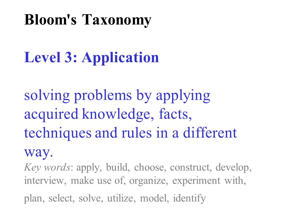 Bloom s Taxonomy Level 3: Application solving problems by applying acquired knowledge, facts, techniques and rules in a different way.